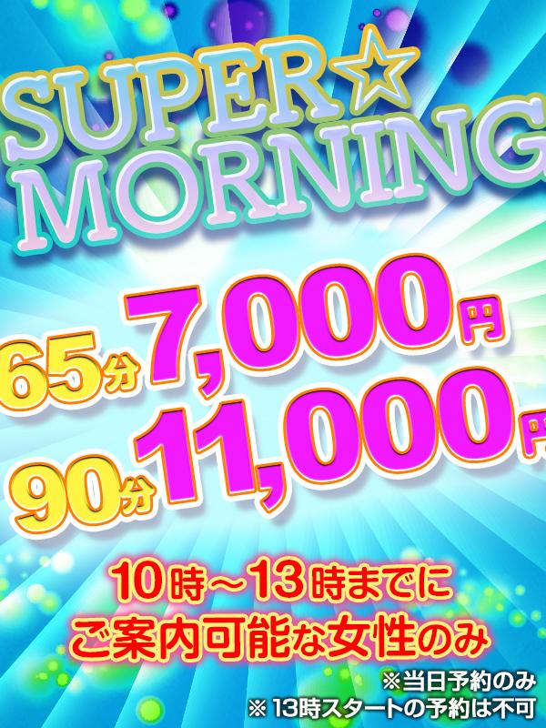 『朝得!!』SUPER☆MORNING☆10:00~13:00までのご案内で65分¥7,000円!!!